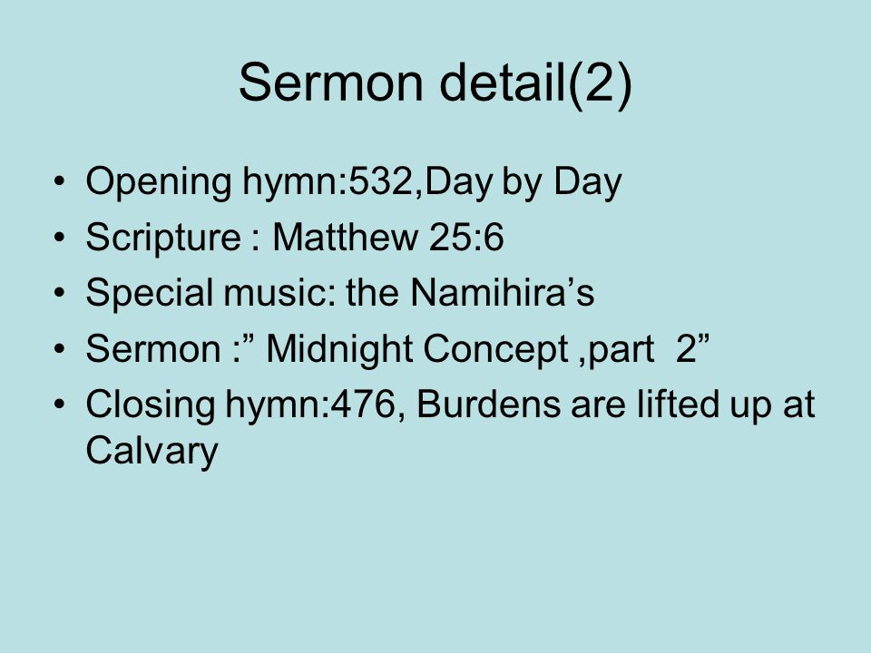 Sermon detail(2) Opening hymn:532,Day by Day Scripture : Matthew 25:6 Special music: the Namihira's Sermon : Midnight Concept,part 2 Closing hymn:476, Burdens are lifted up at Calvary
