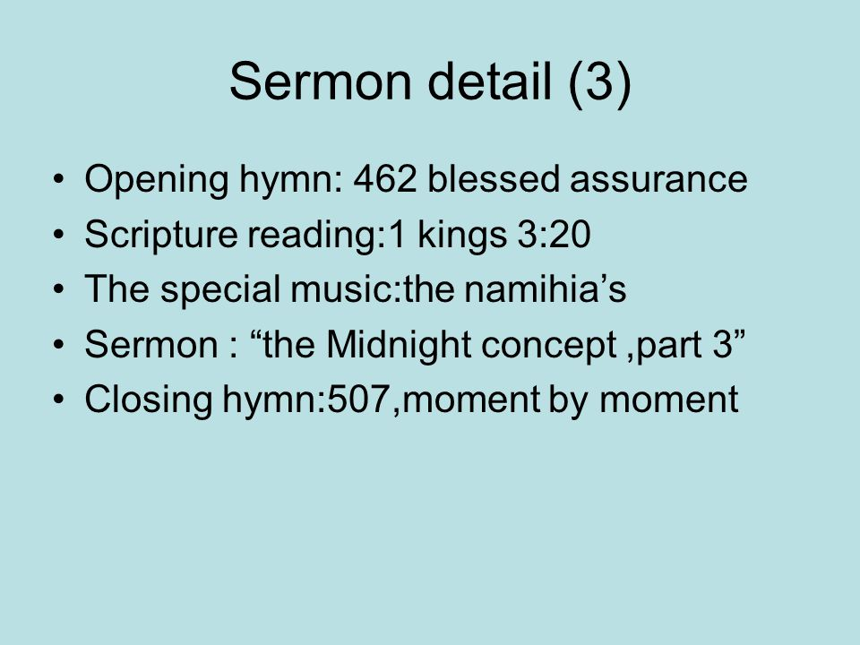 Sermon detail (3) Opening hymn: 462 blessed assurance Scripture reading:1 kings 3:20 The special music:the namihia's Sermon : the Midnight concept,part 3 Closing hymn:507,moment by moment