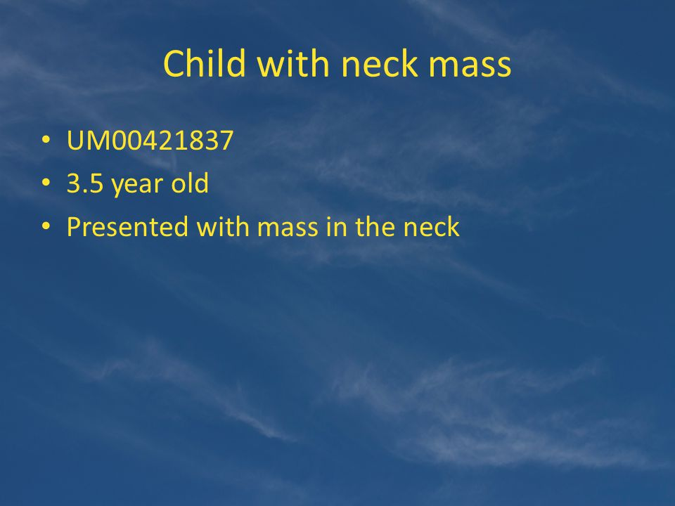 Child with neck mass UM00421837 3.5 year old Presented with mass in the neck