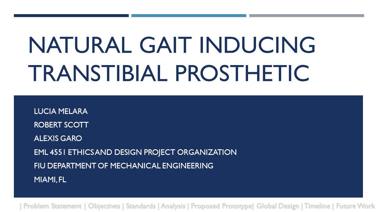 NATURAL GAIT INDUCING TRANSTIBIAL PROSTHETIC LUCIA MELARA ROBERT SCOTT ALEXIS GARO EML 4551 ETHICS AND DESIGN PROJECT ORGANIZATION FIU DEPARTMENT OF M