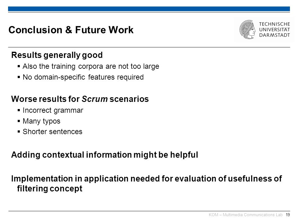 KOM – Multimedia Communications Lab19 Results generally good  Also the training corpora are not too large  No domain-specific features required Worse results for Scrum scenarios  Incorrect grammar  Many typos  Shorter sentences Adding contextual information might be helpful Implementation in application needed for evaluation of usefulness of filtering concept Conclusion & Future Work