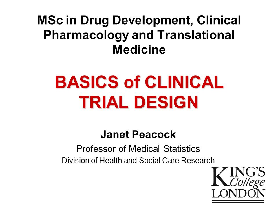 BASICS of CLINICAL TRIAL DESIGN MSc in Drug Development, Clinical Pharmacology and Translational Medicine BASICS of CLINICAL TRIAL DESIGN Janet Peacock Professor of Medical Statistics Division of Health and Social Care Research
