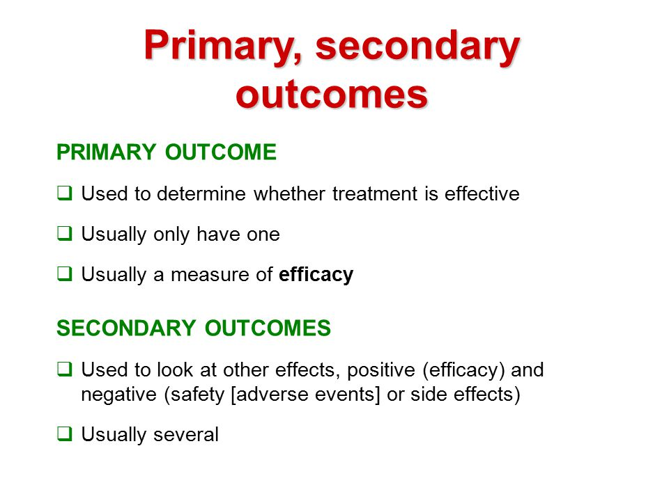 Primary, secondary outcomes PRIMARY OUTCOME  Used to determine whether treatment is effective  Usually only have one  Usually a measure of efficacy SECONDARY OUTCOMES  Used to look at other effects, positive (efficacy) and negative (safety [adverse events] or side effects)  Usually several