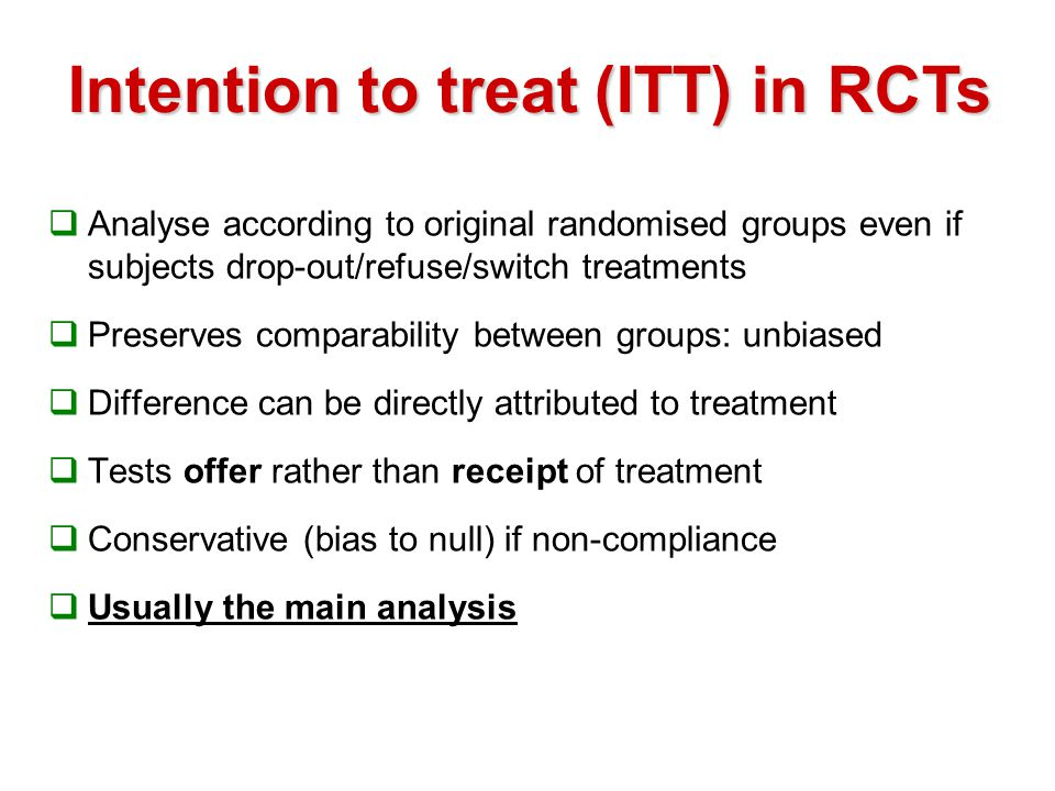 Intention to treat (ITT) in RCTs  Analyse according to original randomised groups even if subjects drop-out/refuse/switch treatments  Preserves comparability between groups: unbiased  Difference can be directly attributed to treatment  Tests offer rather than receipt of treatment  Conservative (bias to null) if non-compliance  Usually the main analysis