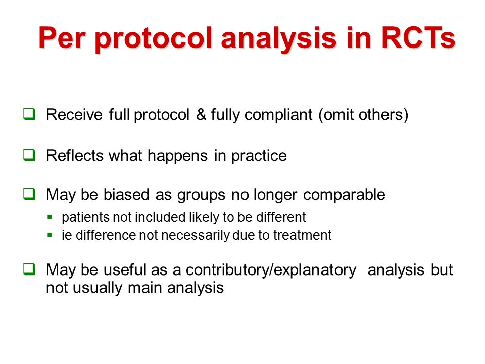 Per protocol analysis in RCTs  Receive full protocol & fully compliant (omit others)  Reflects what happens in practice  May be biased as groups no longer comparable  patients not included likely to be different  ie difference not necessarily due to treatment  May be useful as a contributory/explanatory analysis but not usually main analysis