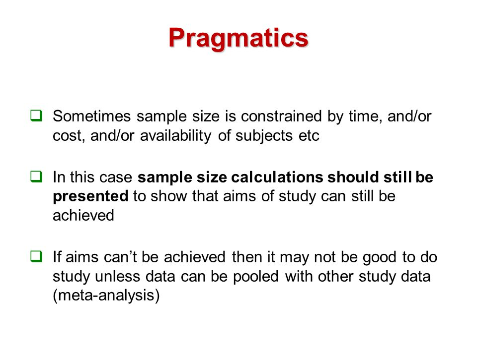 Pragmatics  Sometimes sample size is constrained by time, and/or cost, and/or availability of subjects etc  In this case sample size calculations should still be presented to show that aims of study can still be achieved  If aims can't be achieved then it may not be good to do study unless data can be pooled with other study data (meta-analysis)