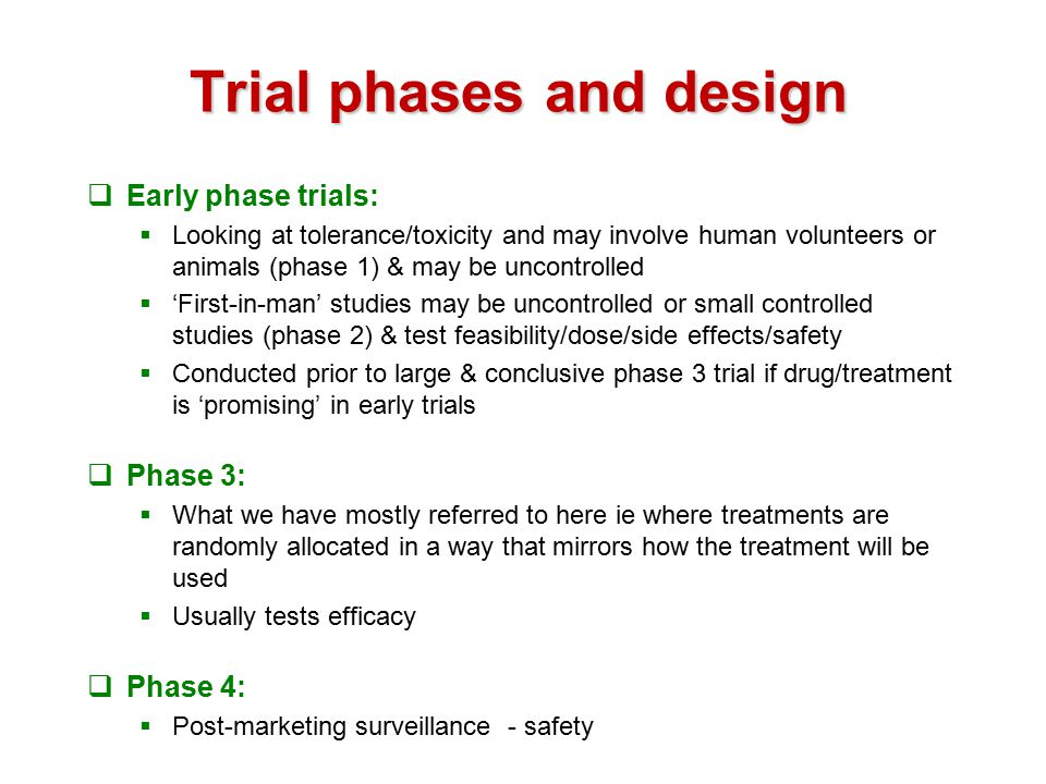 Trial phases and design  Early phase trials:  Looking at tolerance/toxicity and may involve human volunteers or animals (phase 1) & may be uncontrolled  'First-in-man' studies may be uncontrolled or small controlled studies (phase 2) & test feasibility/dose/side effects/safety  Conducted prior to large & conclusive phase 3 trial if drug/treatment is 'promising' in early trials  Phase 3:  What we have mostly referred to here ie where treatments are randomly allocated in a way that mirrors how the treatment will be used  Usually tests efficacy  Phase 4:  Post-marketing surveillance - safety