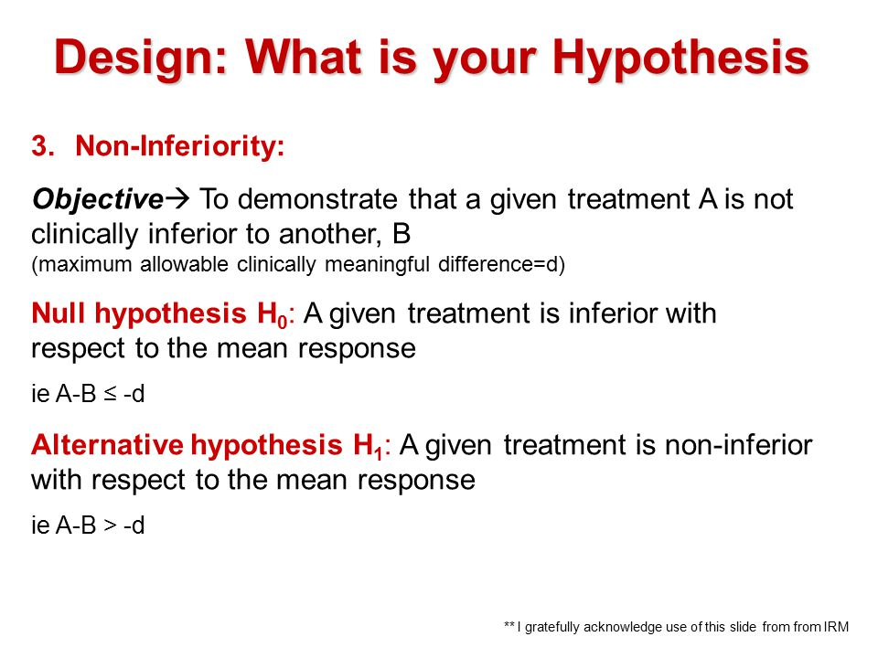 3.Non-Inferiority: Objective  To demonstrate that a given treatment A is not clinically inferior to another, B (maximum allowable clinically meaningful difference=d) Null hypothesis H 0 : A given treatment is inferior with respect to the mean response ie A-B ≤ -d Alternative hypothesis H 1 : A given treatment is non-inferior with respect to the mean response ie A-B > -d Design: What is your Hypothesis ** I gratefully acknowledge use of this slide from from IRM