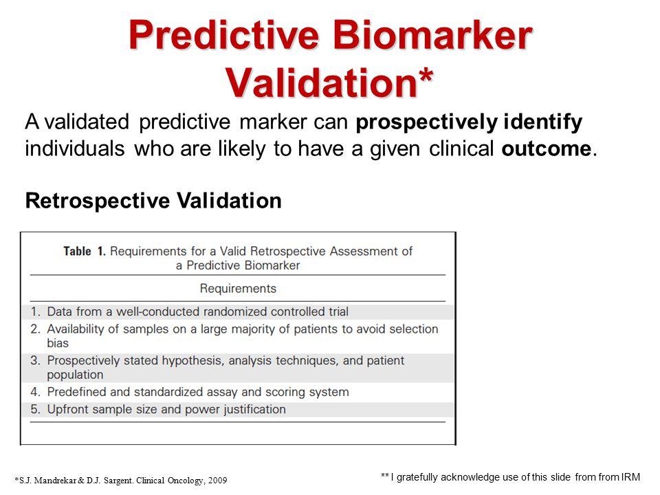 Predictive Biomarker Validation* *S.J. Mandrekar & D.J. Sargent. Clinical Oncology, 2009 A validated predictive marker can prospectively identify indi