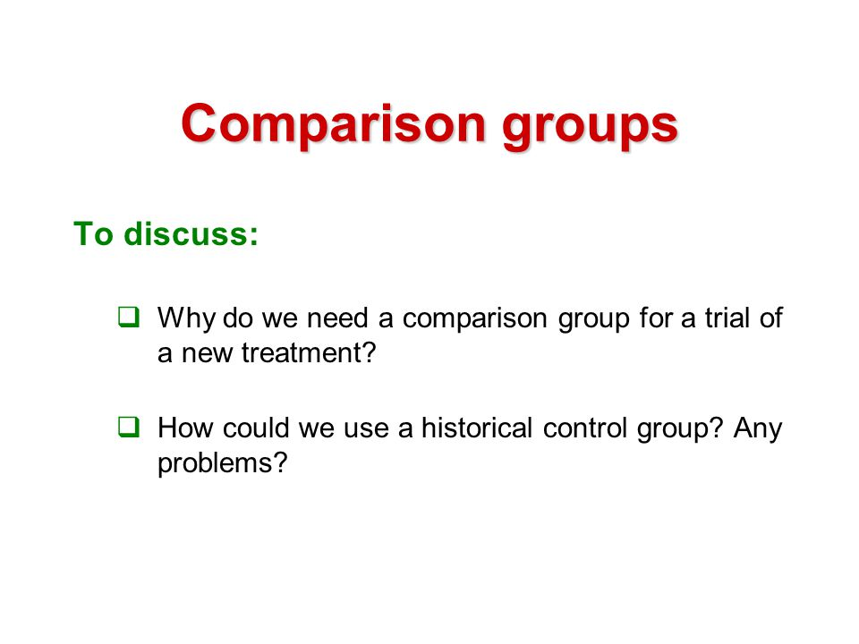 Comparison groups  Need concurrent comparison group  Avoids changes over time in:  Other treatments patients receive as these may change over time  Other services & treatment by clinical staff where practice changes and staff change  Behaviours due to secular/cultural influences eg media campaigns or media education etc