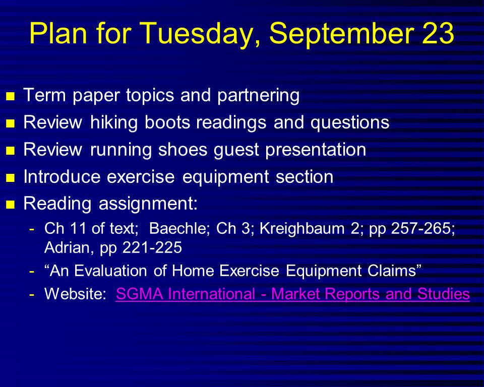 Plan for Tuesday, September 23 n Term paper topics and partnering n Review hiking boots readings and questions n Review running shoes guest presentation n Introduce exercise equipment section n Reading assignment: -Ch 11 of text; Baechle; Ch 3; Kreighbaum 2; pp 257-265; Adrian, pp 221-225 - An Evaluation of Home Exercise Equipment Claims -Website: SGMA International - Market Reports and StudiesSGMA International - Market Reports and Studies