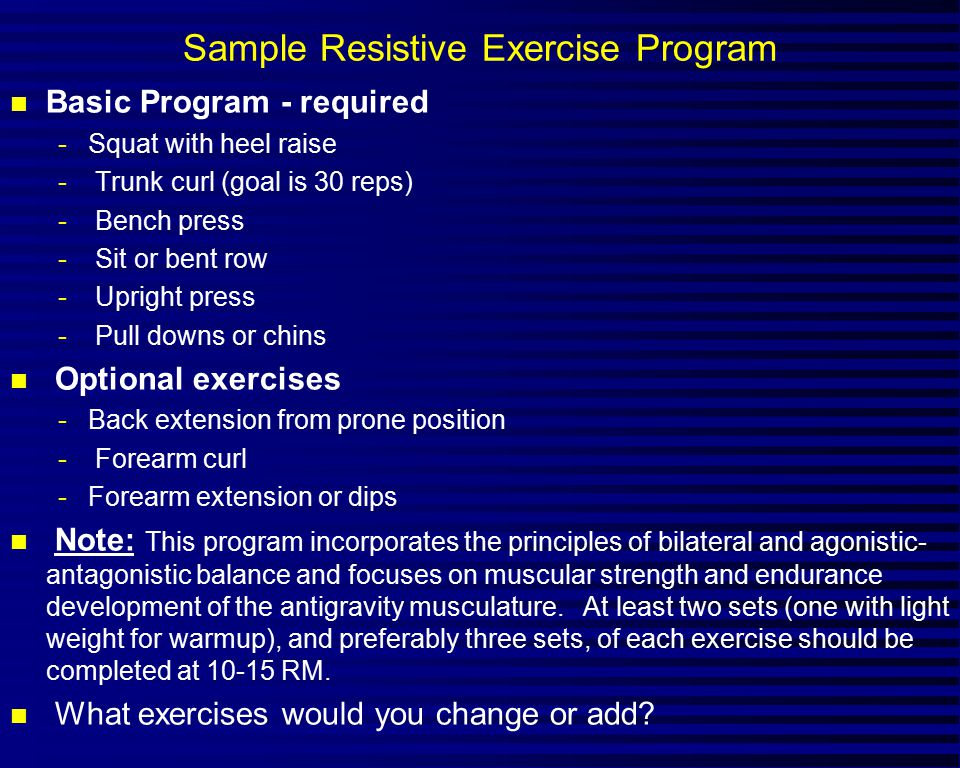 Sample Resistive Exercise Program n Basic Program - required -Squat with heel raise - Trunk curl (goal is 30 reps) - Bench press - Sit or bent row - Upright press - Pull downs or chins n Optional exercises -Back extension from prone position - Forearm curl -Forearm extension or dips n Note: This program incorporates the principles of bilateral and agonistic- antagonistic balance and focuses on muscular strength and endurance development of the antigravity musculature.