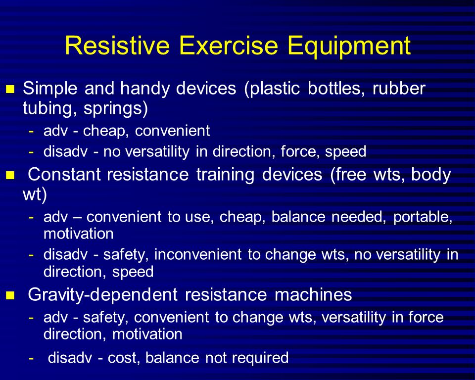 Resistive Exercise Equipment n Simple and handy devices (plastic bottles, rubber tubing, springs) -adv - cheap, convenient -disadv - no versatility in direction, force, speed n Constant resistance training devices (free wts, body wt) -adv – convenient to use, cheap, balance needed, portable, motivation -disadv - safety, inconvenient to change wts, no versatility in direction, speed n Gravity-dependent resistance machines -adv - safety, convenient to change wts, versatility in force direction, motivation - disadv - cost, balance not required
