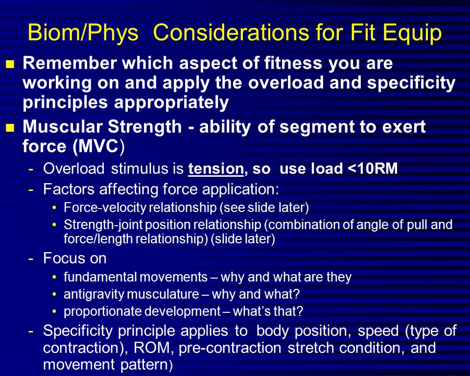 Biom/Phys Considerations for Fit Equip n Remember which aspect of fitness you are working on and apply the overload and specificity principles appropriately n Muscular Strength - ability of segment to exert force (MVC) -Overload stimulus is tension, so use load <10RM -Factors affecting force application: Force-velocity relationship (see slide later) Strength-joint position relationship (combination of angle of pull and force/length relationship) (slide later) -Focus on fundamental movements – why and what are they antigravity musculature – why and what.