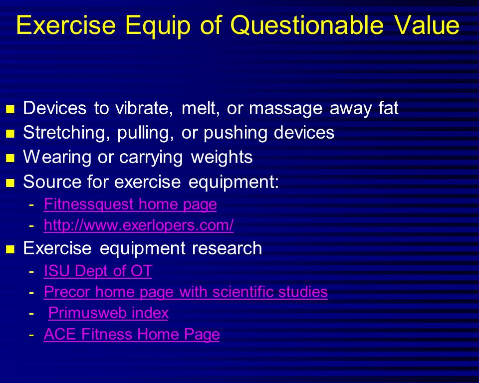 Exercise Equip of Questionable Value n Devices to vibrate, melt, or massage away fat n Stretching, pulling, or pushing devices n Wearing or carrying weights n Source for exercise equipment: -Fitnessquest home pageFitnessquest home page -http://www.exerlopers.com/http://www.exerlopers.com/ n Exercise equipment research -ISU Dept of OTISU Dept of OT -Precor home page with scientific studiesPrecor home page with scientific studies - Primusweb indexPrimusweb index -ACE Fitness Home PageACE Fitness Home Page