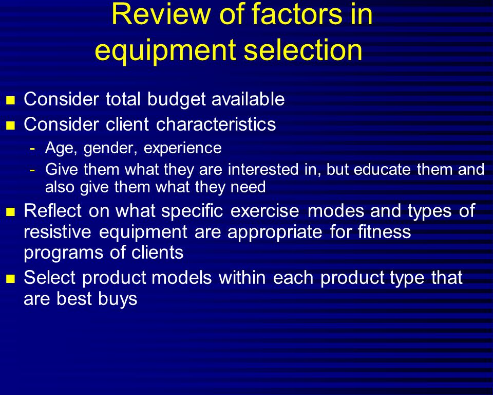 Review of factors in equipment selection n Consider total budget available n Consider client characteristics -Age, gender, experience -Give them what they are interested in, but educate them and also give them what they need n Reflect on what specific exercise modes and types of resistive equipment are appropriate for fitness programs of clients n Select product models within each product type that are best buys