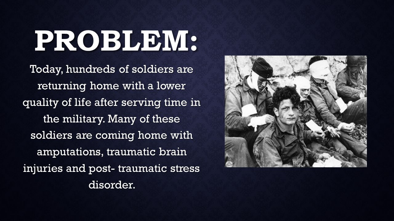 PROBLEM: Today, hundreds of soldiers are returning home with a lower quality of life after serving time in the military.