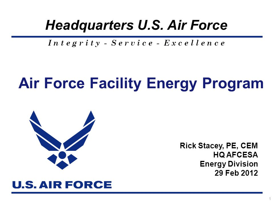 I n t e g r i t y - S e r v i c e - E x c e l l e n c e Headquarters U.S. Air Force Air Force Facility Energy Program 1 Rick Stacey, PE, CEM HQ AFCESA