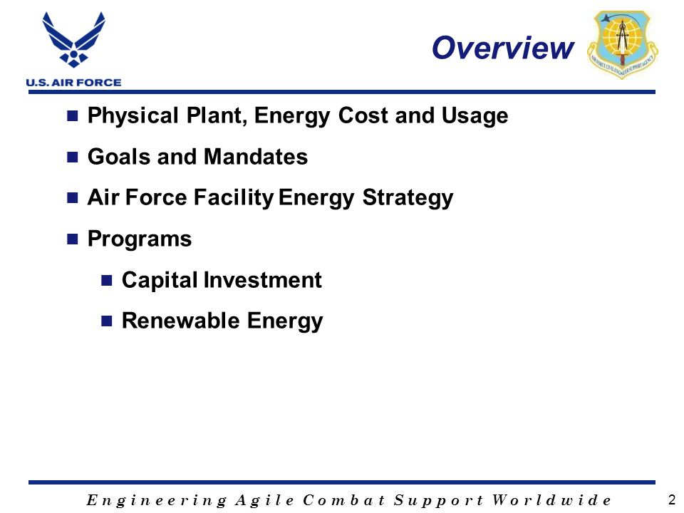E n g i n e e r i n g A g i l e C o m b a t S u p p o r t W o r l d w i d e 2 Overview Physical Plant, Energy Cost and Usage Goals and Mandates Air Fo