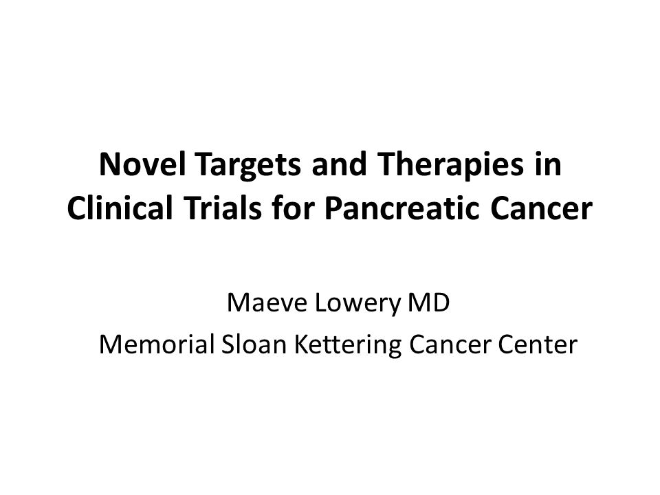 Novel Targets and Therapies in Clinical Trials for Pancreatic Cancer Maeve Lowery MD Memorial Sloan Kettering Cancer Center