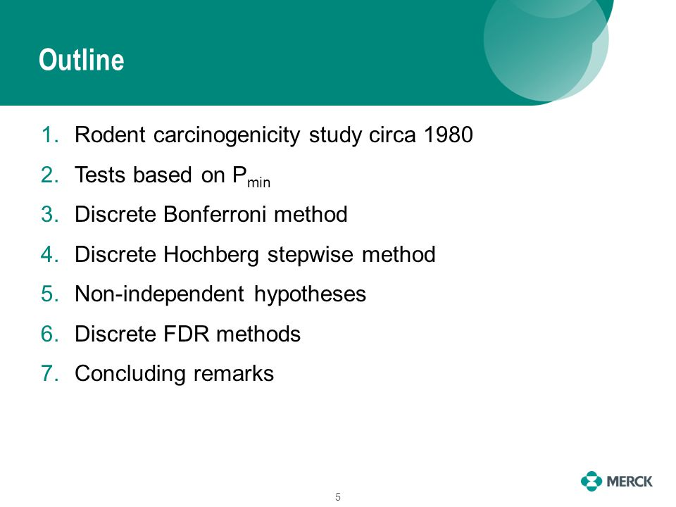 Outline 1.Rodent carcinogenicity study circa 1980 2.Tests based on P min 3.Discrete Bonferroni method 4.Discrete Hochberg stepwise method 5.Non-independent hypotheses 6.Discrete FDR methods 7.Concluding remarks 5