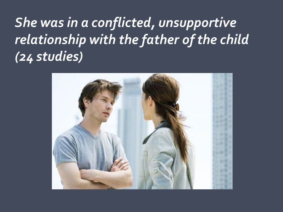 She was in a conflicted, unsupportive relationship with the father of the child (24 studies)