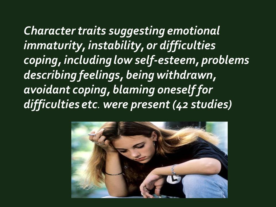 Character traits suggesting emotional immaturity, instability, or difficulties coping, including low self-esteem, problems describing feelings, being withdrawn, avoidant coping, blaming oneself for difficulties etc.