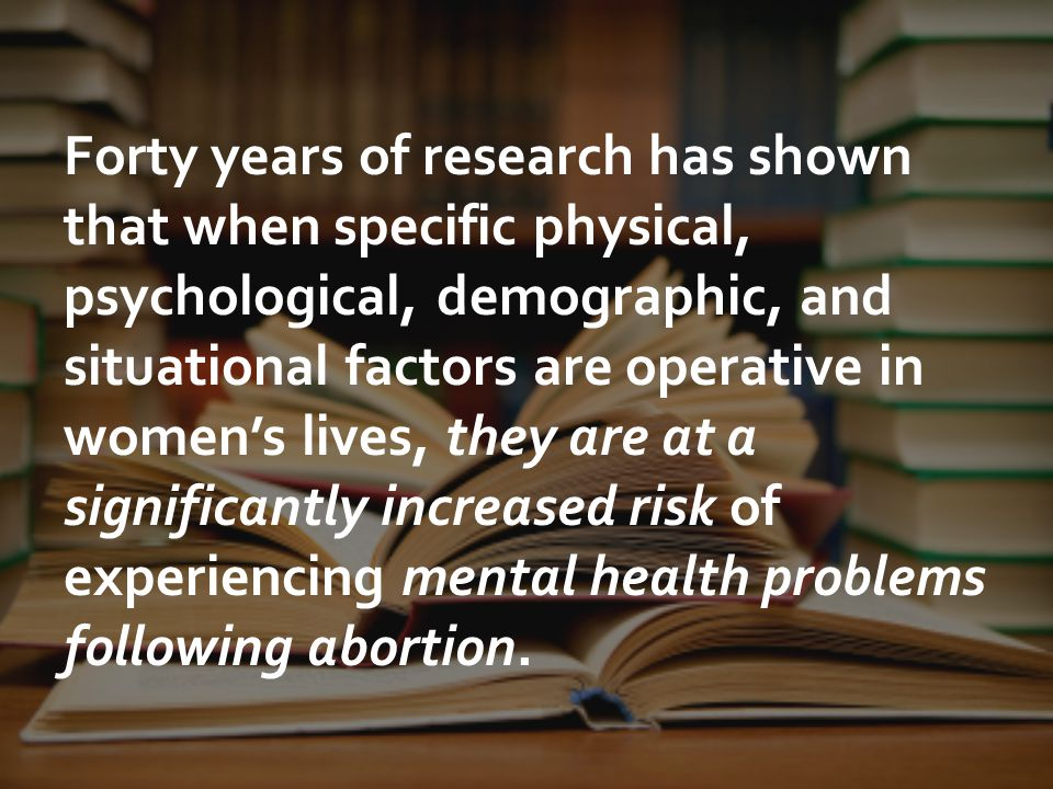 Forty years of research has shown that when specific physical, psychological, demographic, and situational factors are operative in women's lives, they are at a significantly increased risk of experiencing mental health problems following abortion.