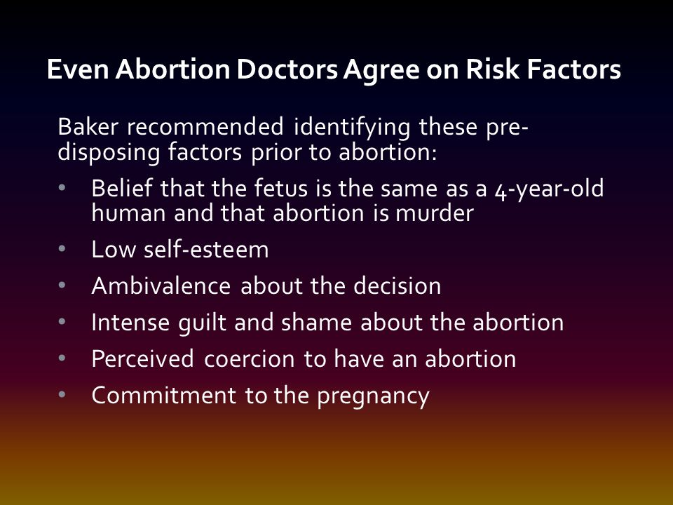 Baker recommended identifying these pre- disposing factors prior to abortion: Belief that the fetus is the same as a 4-year-old human and that abortion is murder Low self-esteem Ambivalence about the decision Intense guilt and shame about the abortion Perceived coercion to have an abortion Commitment to the pregnancy Even Abortion Doctors Agree on Risk Factors