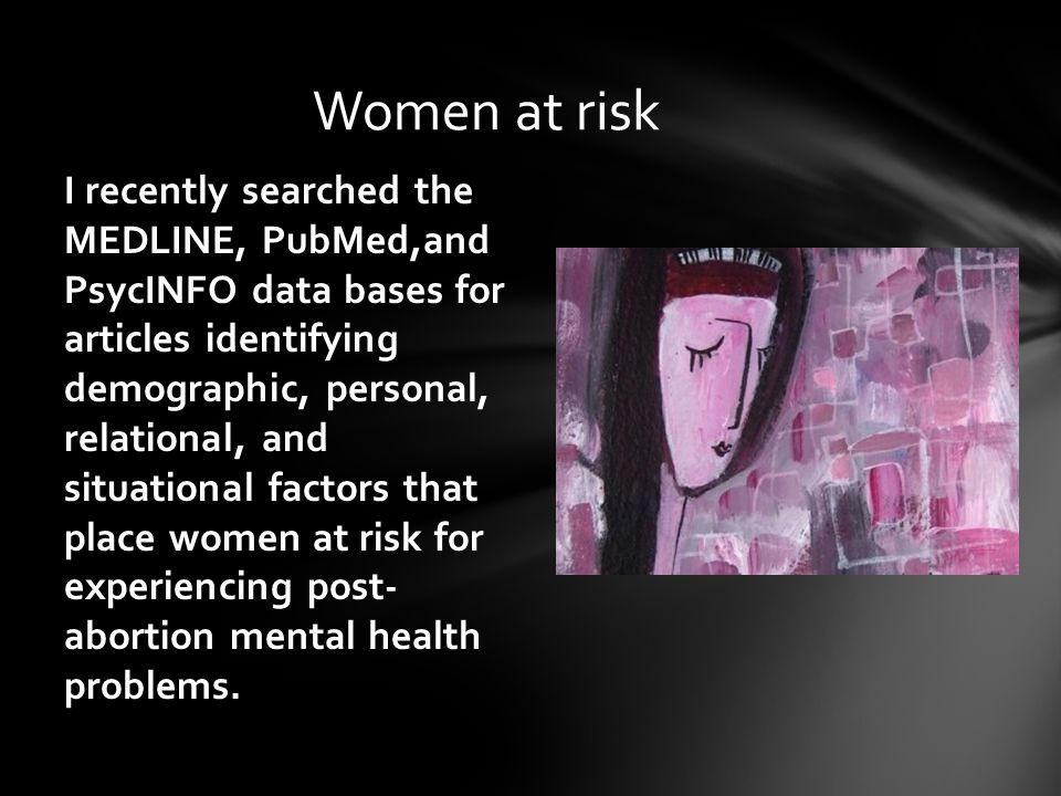 I recently searched the MEDLINE, PubMed,and PsycINFO data bases for articles identifying demographic, personal, relational, and situational factors that place women at risk for experiencing post- abortion mental health problems.