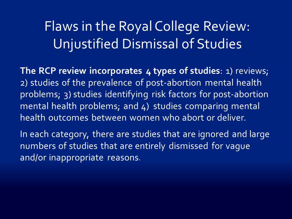 The RCP review incorporates 4 types of studies: 1) reviews; 2) studies of the prevalence of post-abortion mental health problems; 3) studies identifying risk factors for post-abortion mental health problems; and 4) studies comparing mental health outcomes between women who abort or deliver.