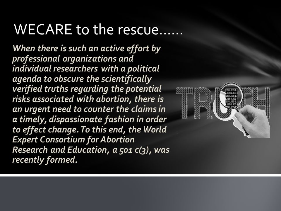 WECARE to the rescue…… When there is such an active effort by professional organizations and individual researchers with a political agenda to obscure the scientifically verified truths regarding the potential risks associated with abortion, there is an urgent need to counter the claims in a timely, dispassionate fashion in order to effect change.
