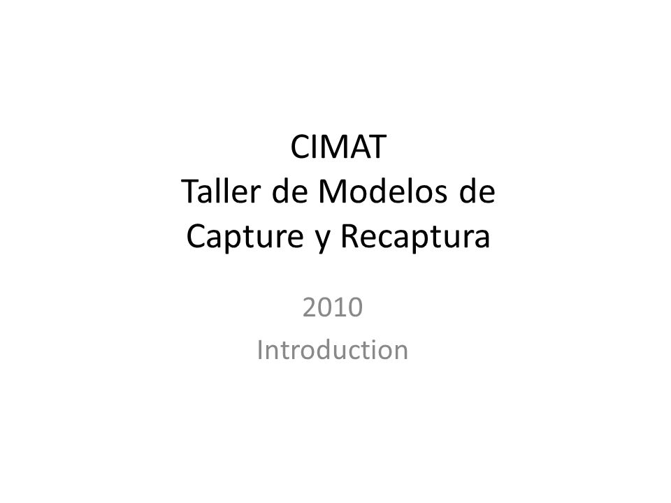 CIMAT Taller de Modelos de Capture y Recaptura 2010 Introduction