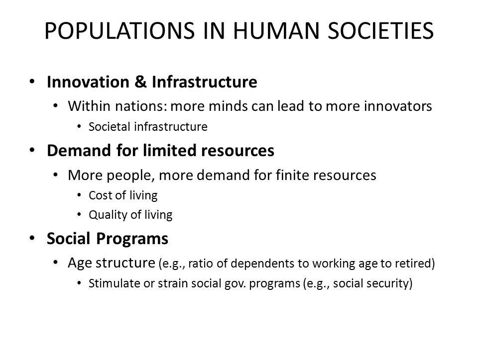 POPULATIONS IN HUMAN SOCIETIES Innovation & Infrastructure Within nations: more minds can lead to more innovators Societal infrastructure Demand for limited resources More people, more demand for finite resources Cost of living Quality of living Social Programs Age structure (e.g., ratio of dependents to working age to retired) Stimulate or strain social gov.