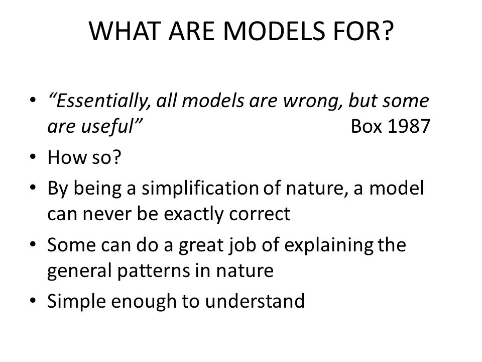 WHAT ARE MODELS FOR. Essentially, all models are wrong, but some are useful Box 1987 How so.