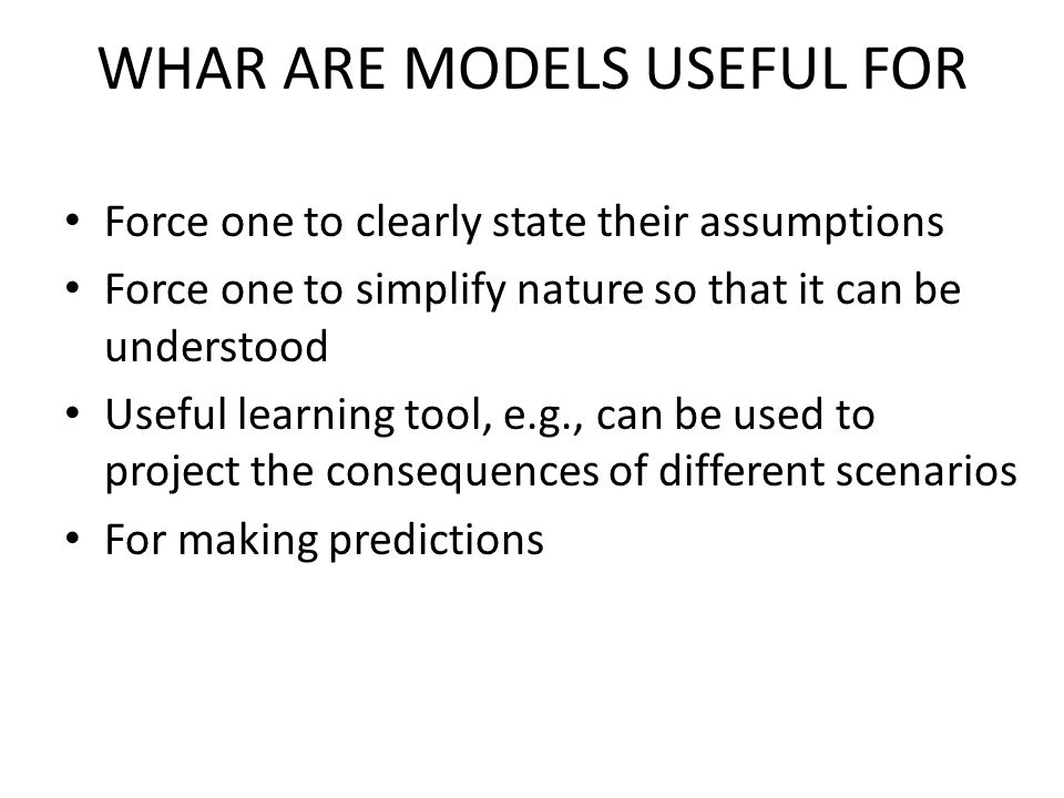 WHAR ARE MODELS USEFUL FOR Force one to clearly state their assumptions Force one to simplify nature so that it can be understood Useful learning tool, e.g., can be used to project the consequences of different scenarios For making predictions