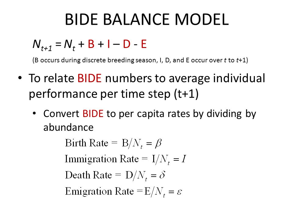 BIDE BALANCE MODEL N t+1 = N t + B + I – D - E (B occurs during discrete breeding season, I, D, and E occur over t to t+1) To relate BIDE numbers to average individual performance per time step (t+1) Convert BIDE to per capita rates by dividing by abundance