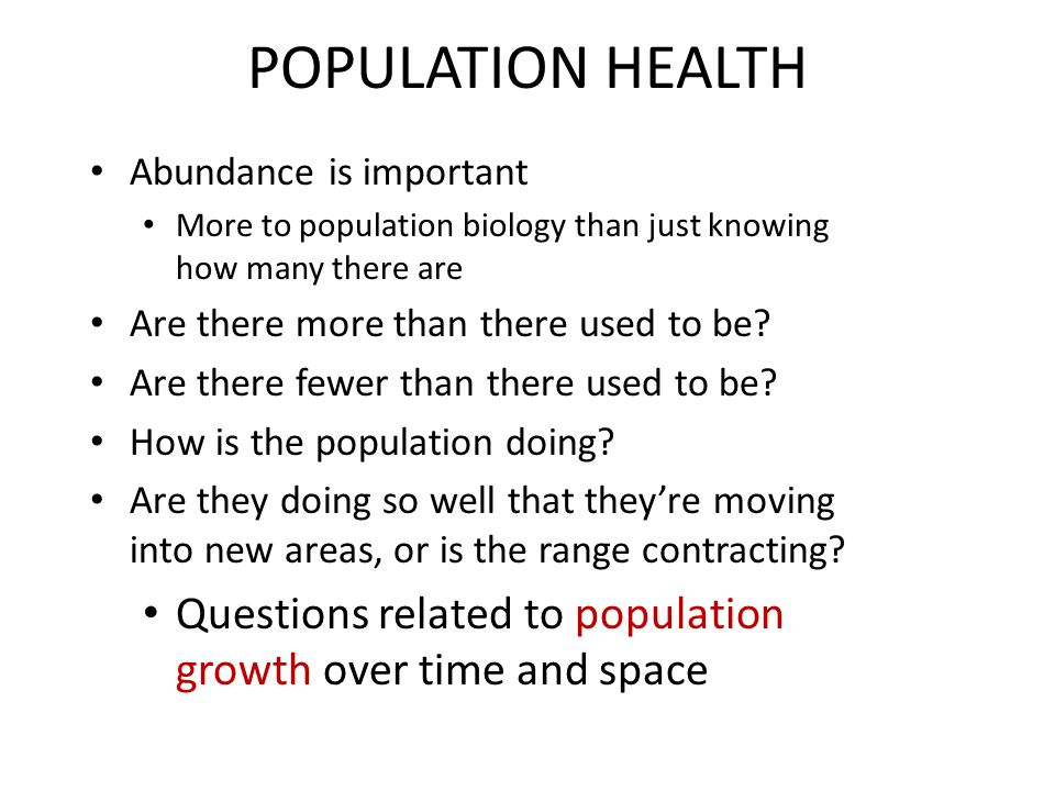 POPULATION HEALTH Abundance is important More to population biology than just knowing how many there are Are there more than there used to be.