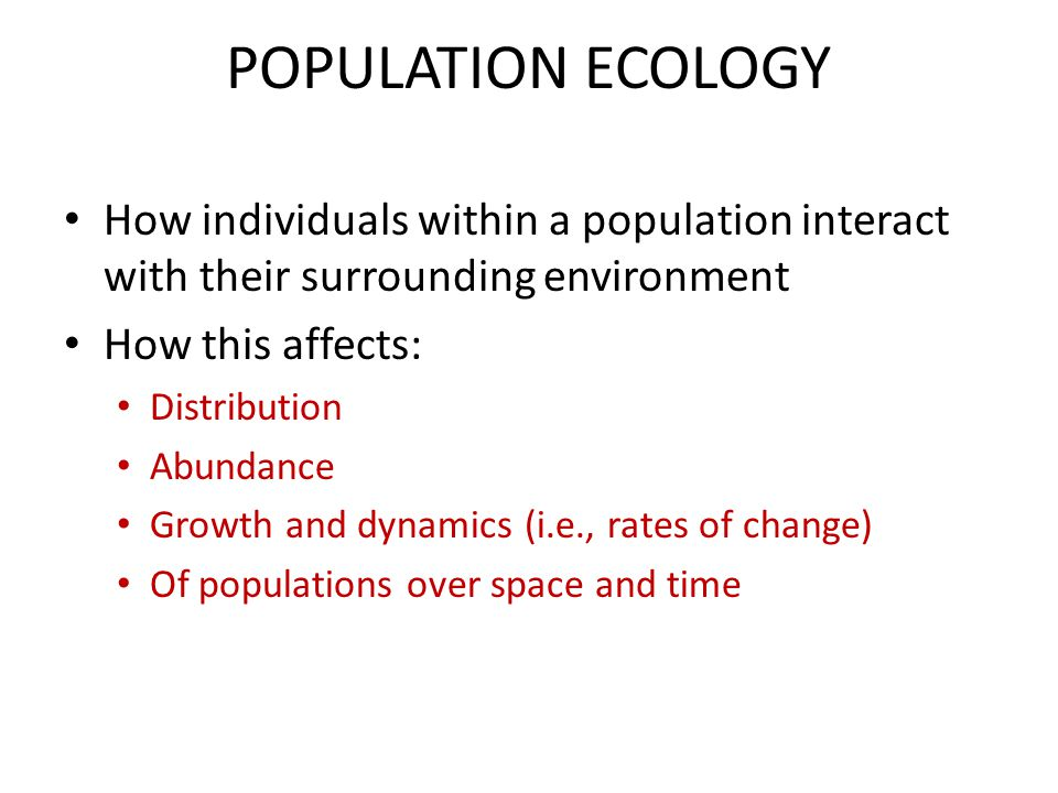 POPULATION ECOLOGY How individuals within a population interact with their surrounding environment How this affects: Distribution Abundance Growth and
