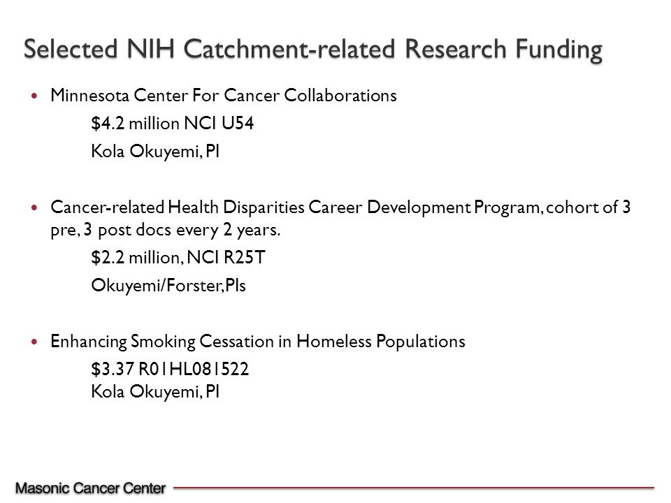 Minnesota Center For Cancer Collaborations $4.2 million NCI U54 Kola Okuyemi, PI Cancer-related Health Disparities Career Development Program, cohort of 3 pre, 3 post docs every 2 years.