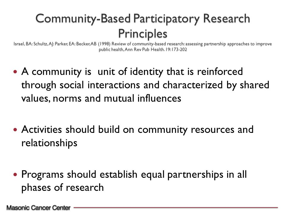 A community is unit of identity that is reinforced through social interactions and characterized by shared values, norms and mutual influences Activities should build on community resources and relationships Programs should establish equal partnerships in all phases of research Community-Based Participatory Research Principles Israel, BA: Schultz, AJ: Parker, EA: Becker, AB (1998) Review of community-based research: assessing partnership approaches to improve public health, Ann Rev Pub Health.