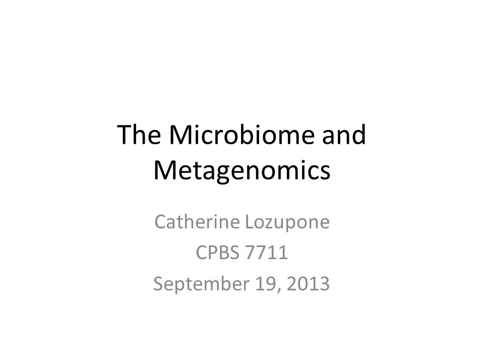 The Microbiome and Metagenomics Catherine Lozupone CPBS 7711 September 19, 2013