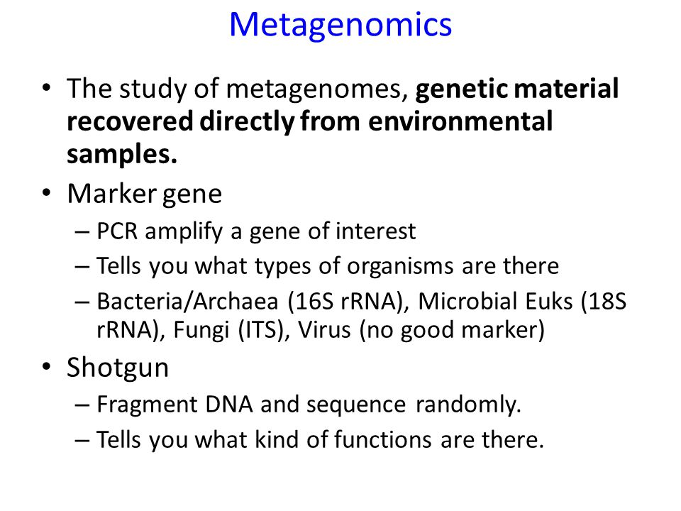 Metagenomics The study of metagenomes, genetic material recovered directly from environmental samples. Marker gene – PCR amplify a gene of interest –