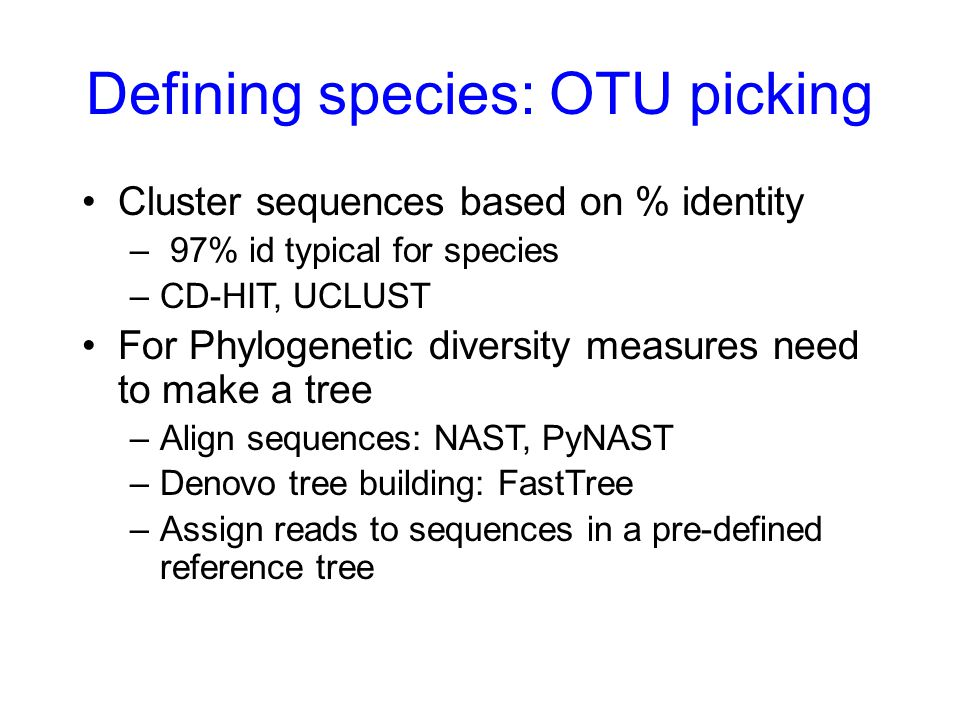 Defining species: OTU picking Cluster sequences based on % identity – 97% id typical for species –CD-HIT, UCLUST For Phylogenetic diversity measures n