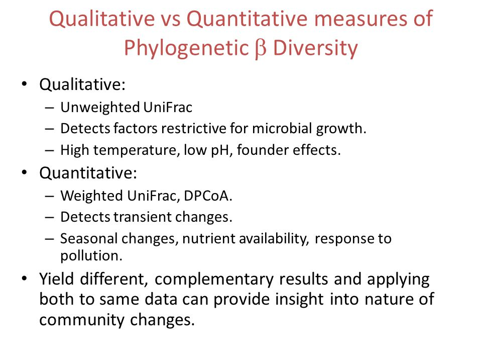 Qualitative vs Quantitative measures of Phylogenetic  Diversity Qualitative: – Unweighted UniFrac – Detects factors restrictive for microbial growth.