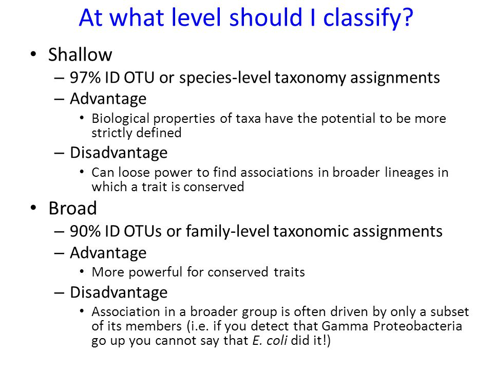 At what level should I classify? Shallow – 97% ID OTU or species-level taxonomy assignments – Advantage Biological properties of taxa have the potenti