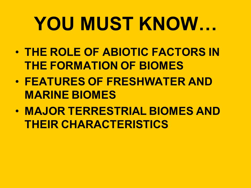 YOU MUST KNOW… THE ROLE OF ABIOTIC FACTORS IN THE FORMATION OF BIOMES FEATURES OF FRESHWATER AND MARINE BIOMES MAJOR TERRESTRIAL BIOMES AND THEIR CHAR