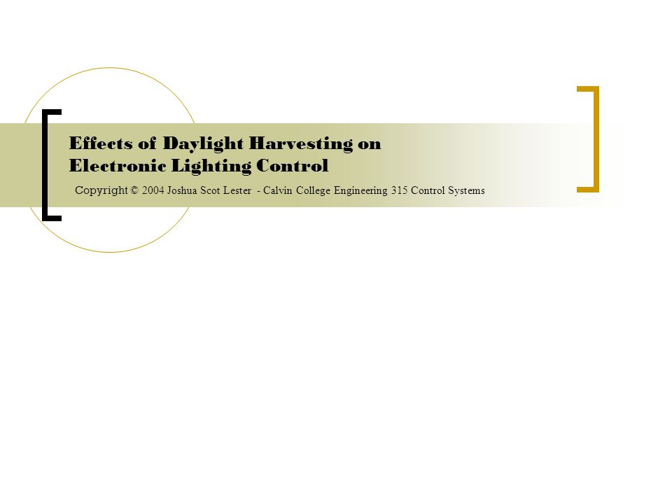 Effects of Daylight Harvesting on Electronic Lighting Control C opyright © 2004 Joshua Scot Lester - Calvin College Engineering 315 Control Systems