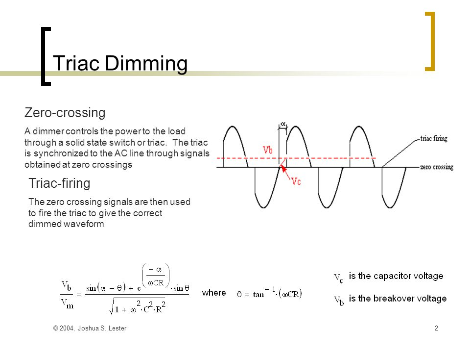 © 2004, Joshua S. Lester2 Triac Dimming Zero-crossing A dimmer controls the power to the load through a solid state switch or triac. The triac is sync