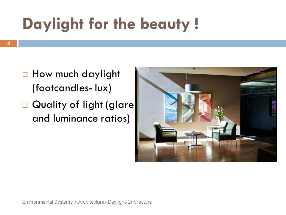Daylight for the beauty !  How much daylight (footcandles- lux)  Quality of light (glare and luminance ratios) 4 Environmental Systems in Architectu